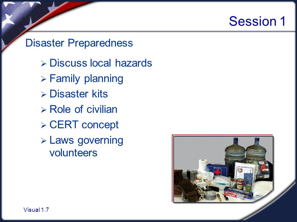 Visual 1.7 Session 1 Disaster Preparedness  Discuss local hazards  Family planning  Disaster kits  Role of civilian  CERT concept  Laws governing volunteers