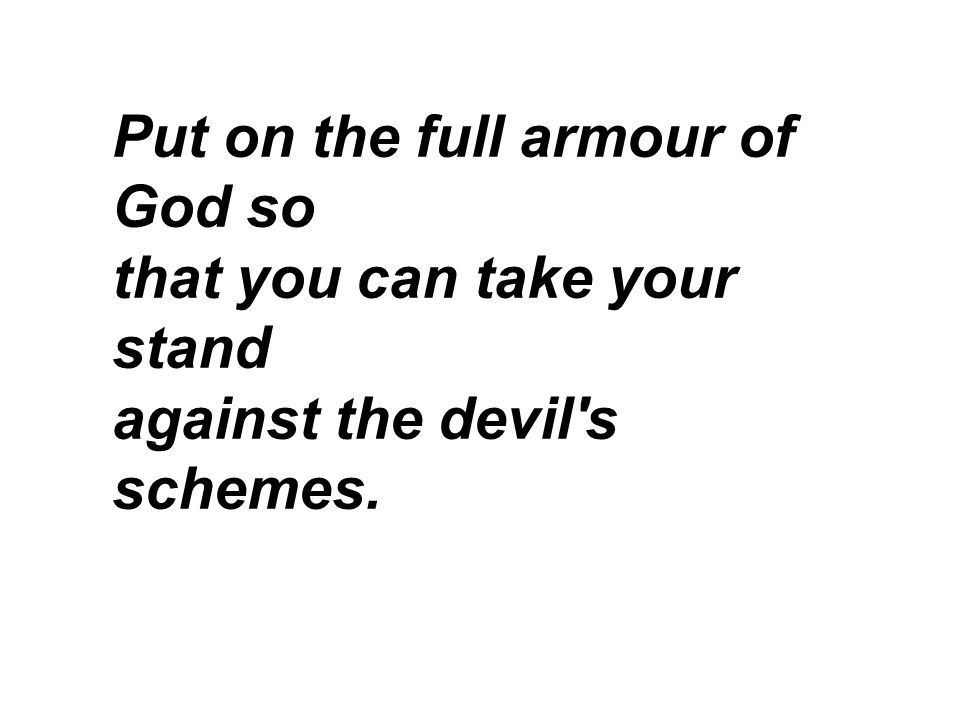 Put on the full armour of God so that you can take your stand against the devil s schemes.