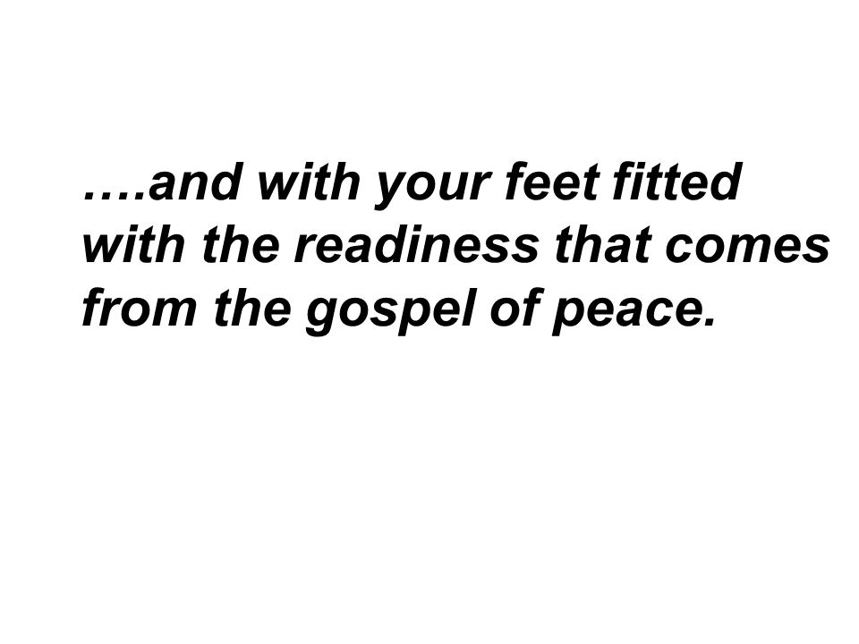 ….and with your feet fitted with the readiness that comes from the gospel of peace.