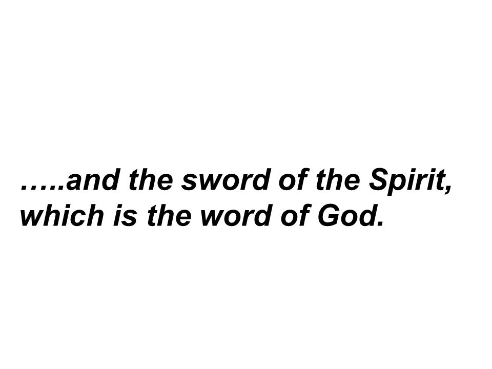 …..and the sword of the Spirit, which is the word of God.