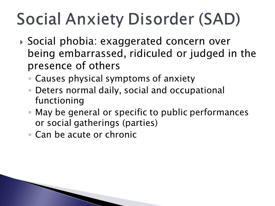  Social phobia: exaggerated concern over being embarrassed, ridiculed or judged in the presence of others ◦ Causes physical symptoms of anxiety ◦ Deters normal daily, social and occupational functioning ◦ May be general or specific to public performances or social gatherings (parties) ◦ Can be acute or chronic