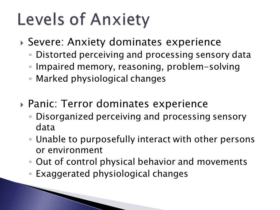  Severe: Anxiety dominates experience ◦ Distorted perceiving and processing sensory data ◦ Impaired memory, reasoning, problem-solving ◦ Marked physiological changes  Panic: Terror dominates experience ◦ Disorganized perceiving and processing sensory data ◦ Unable to purposefully interact with other persons or environment ◦ Out of control physical behavior and movements ◦ Exaggerated physiological changes