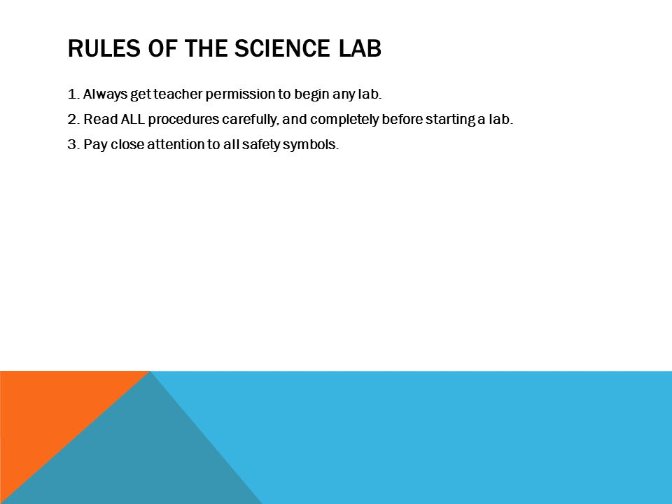 RULES OF THE SCIENCE LAB 1. Always get teacher permission to begin any lab.
