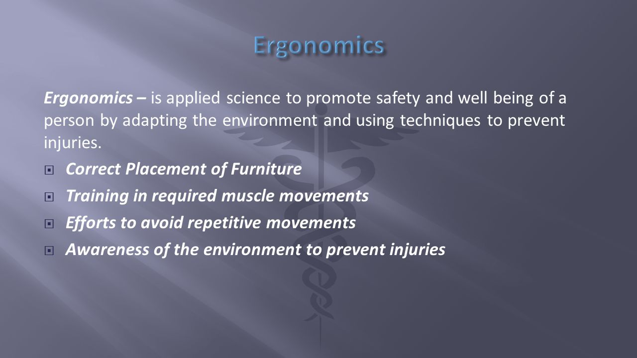 Ergonomics – is applied science to promote safety and well being of a person by adapting the environment and using techniques to prevent injuries.