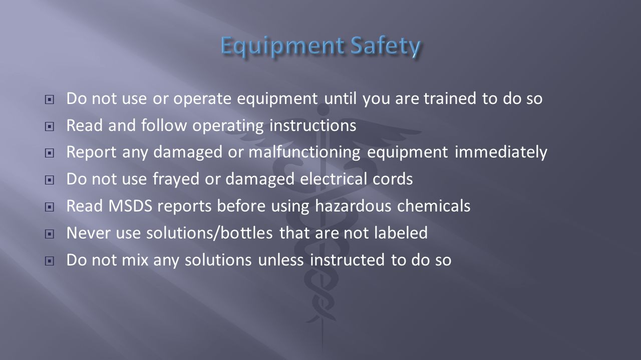  Do not use or operate equipment until you are trained to do so  Read and follow operating instructions  Report any damaged or malfunctioning equipment immediately  Do not use frayed or damaged electrical cords  Read MSDS reports before using hazardous chemicals  Never use solutions/bottles that are not labeled  Do not mix any solutions unless instructed to do so