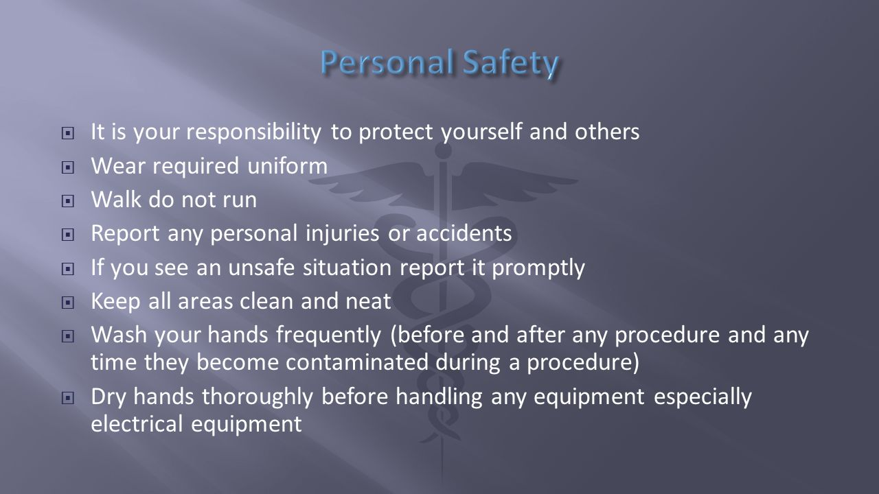  It is your responsibility to protect yourself and others  Wear required uniform  Walk do not run  Report any personal injuries or accidents  If you see an unsafe situation report it promptly  Keep all areas clean and neat  Wash your hands frequently (before and after any procedure and any time they become contaminated during a procedure)  Dry hands thoroughly before handling any equipment especially electrical equipment