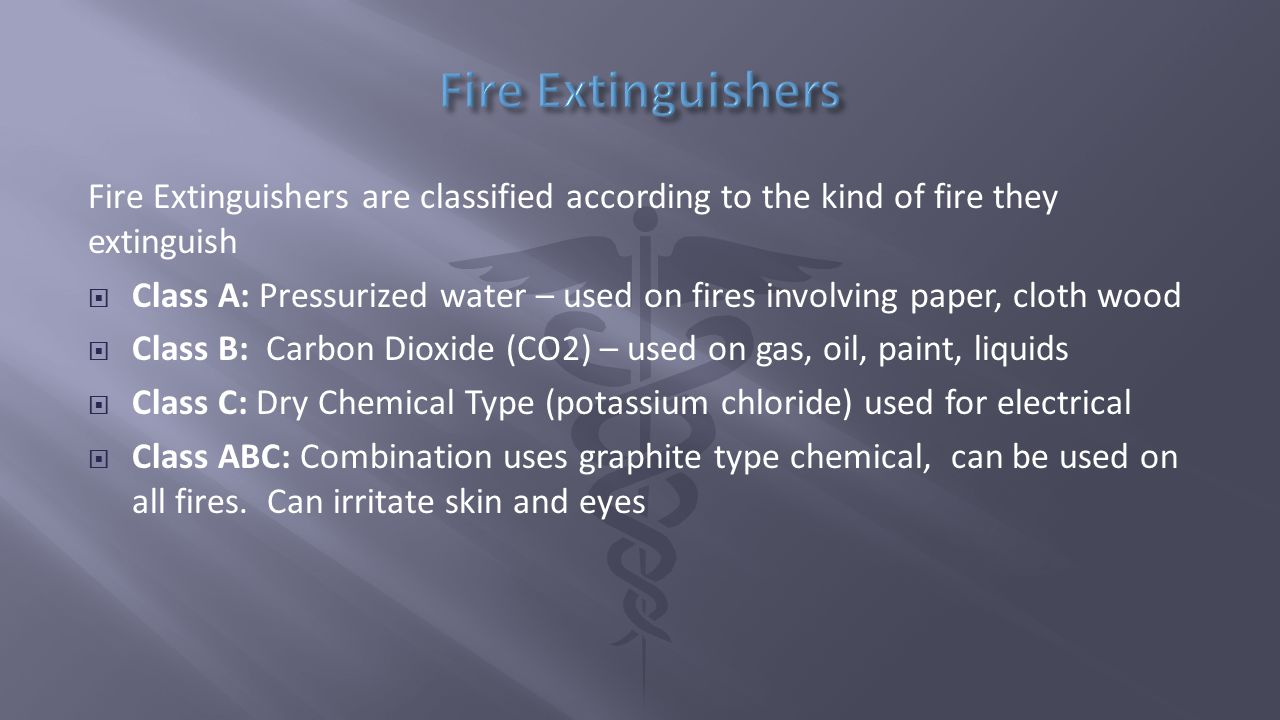 Fire Extinguishers are classified according to the kind of fire they extinguish  Class A: Pressurized water – used on fires involving paper, cloth wood  Class B: Carbon Dioxide (CO2) – used on gas, oil, paint, liquids  Class C: Dry Chemical Type (potassium chloride) used for electrical  Class ABC: Combination uses graphite type chemical, can be used on all fires.