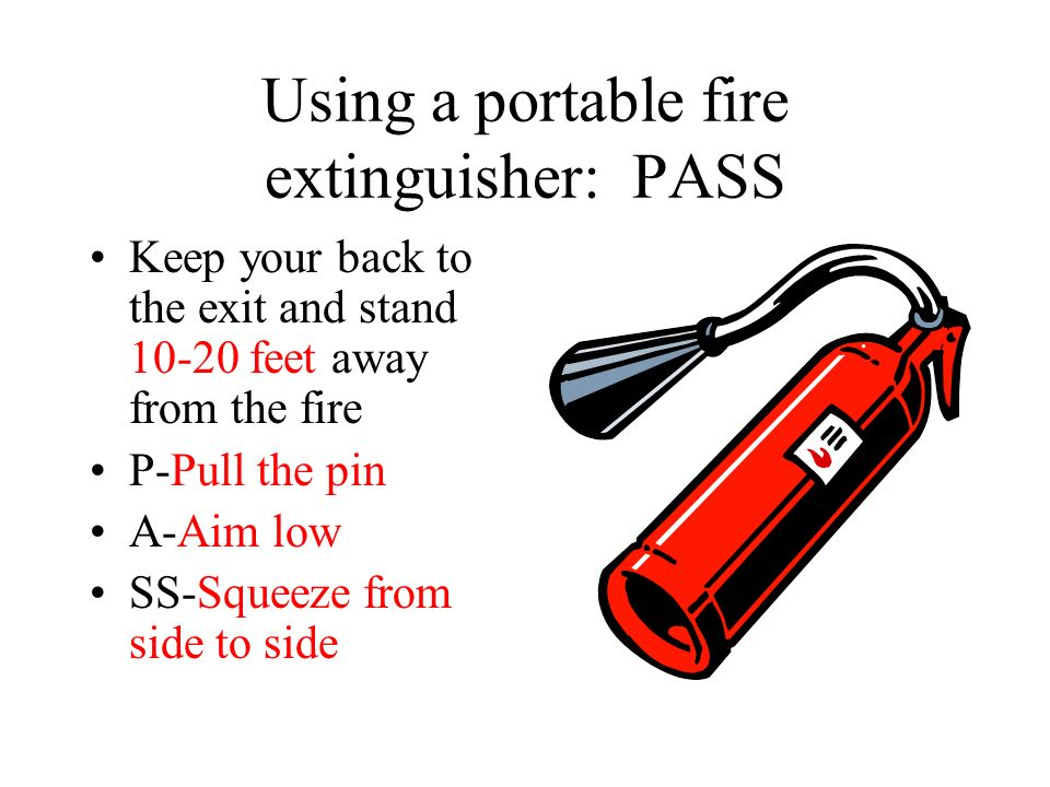 Using a portable fire extinguisher: PASS Keep your back to the exit and stand feet away from the fire P-Pull the pin A-Aim low SS-Squeeze from side to side