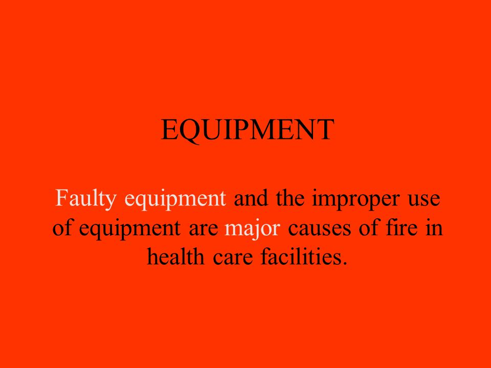 EQUIPMENT Faulty equipment and the improper use of equipment are major causes of fire in health care facilities.
