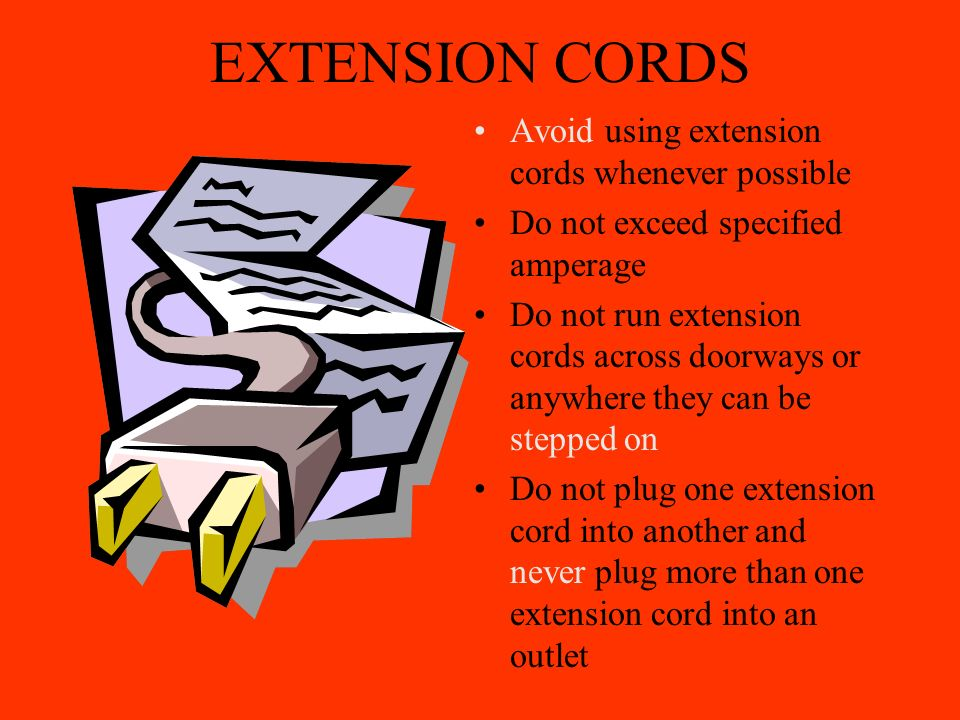 EXTENSION CORDS Avoid using extension cords whenever possible Do not exceed specified amperage Do not run extension cords across doorways or anywhere they can be stepped on Do not plug one extension cord into another and never plug more than one extension cord into an outlet