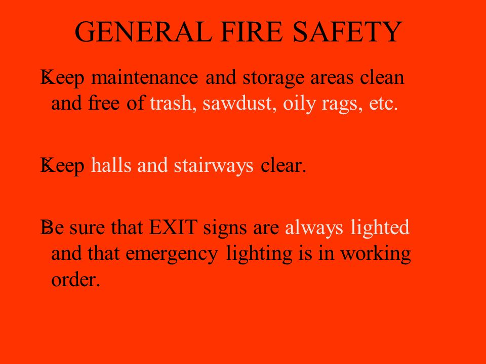 GENERAL FIRE SAFETY  Keep maintenance and storage areas clean and free of trash, sawdust, oily rags, etc.