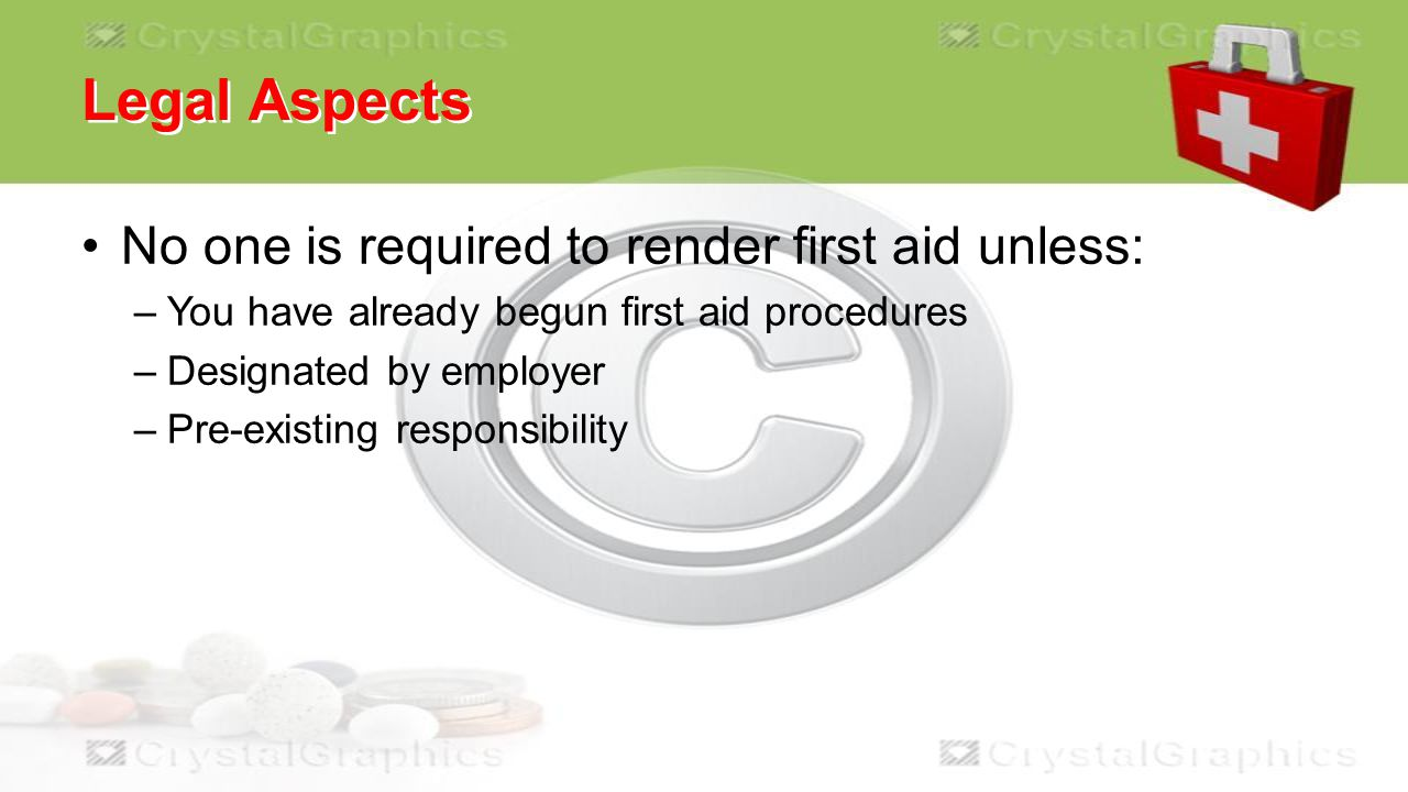 Legal Aspects No one is required to render first aid unless: –You have already begun first aid procedures –Designated by employer –Pre-existing responsibility