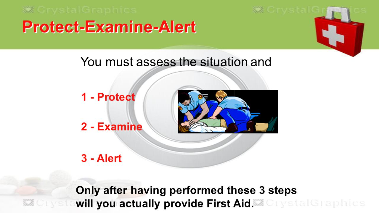 Protect-Examine-Alert You must assess the situation and 1 - Protect 2 - Examine 3 - Alert Only after having performed these 3 steps will you actually provide First Aid.