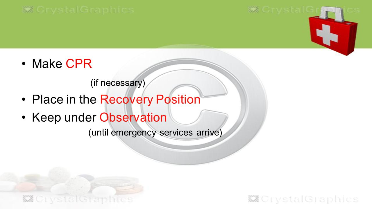 Make CPR (if necessary) Place in the Recovery Position Keep under Observation (until emergency services arrive)