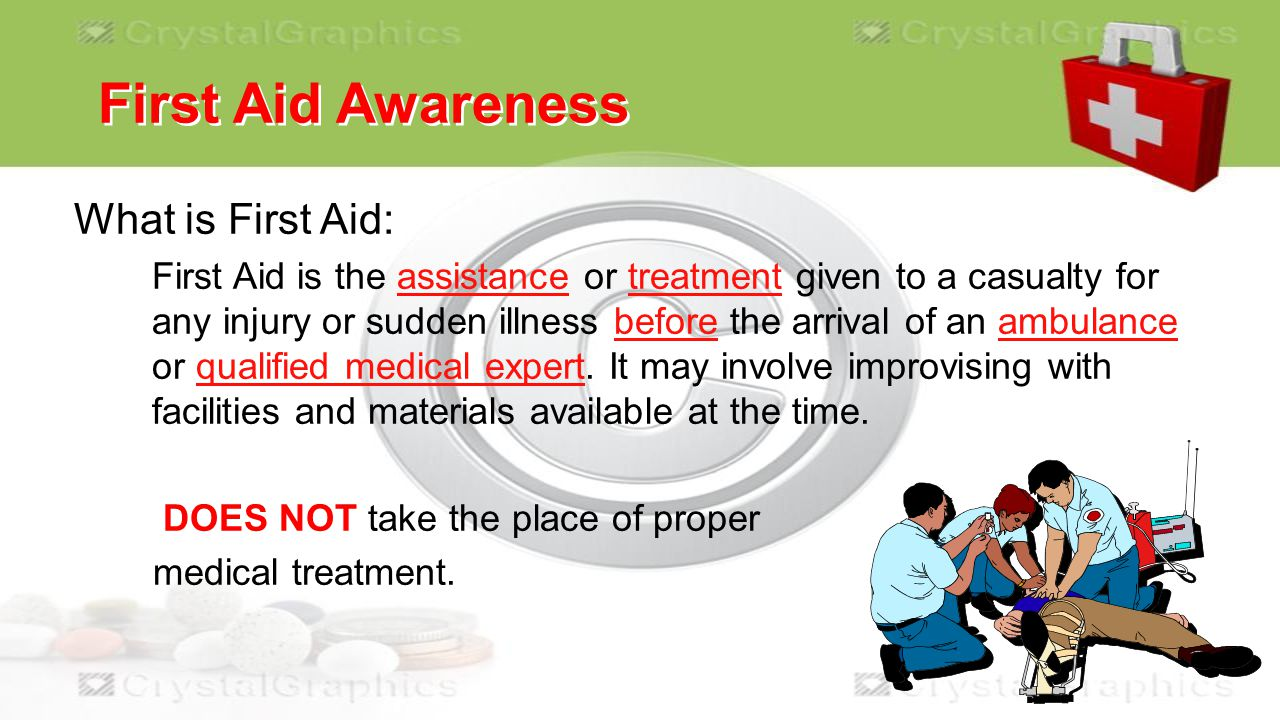 First Aid Awareness What is First Aid:  First Aid is the assistance or treatment given to a casualty for any injury or sudden illness before the arrival of an ambulance or qualified medical expert.
