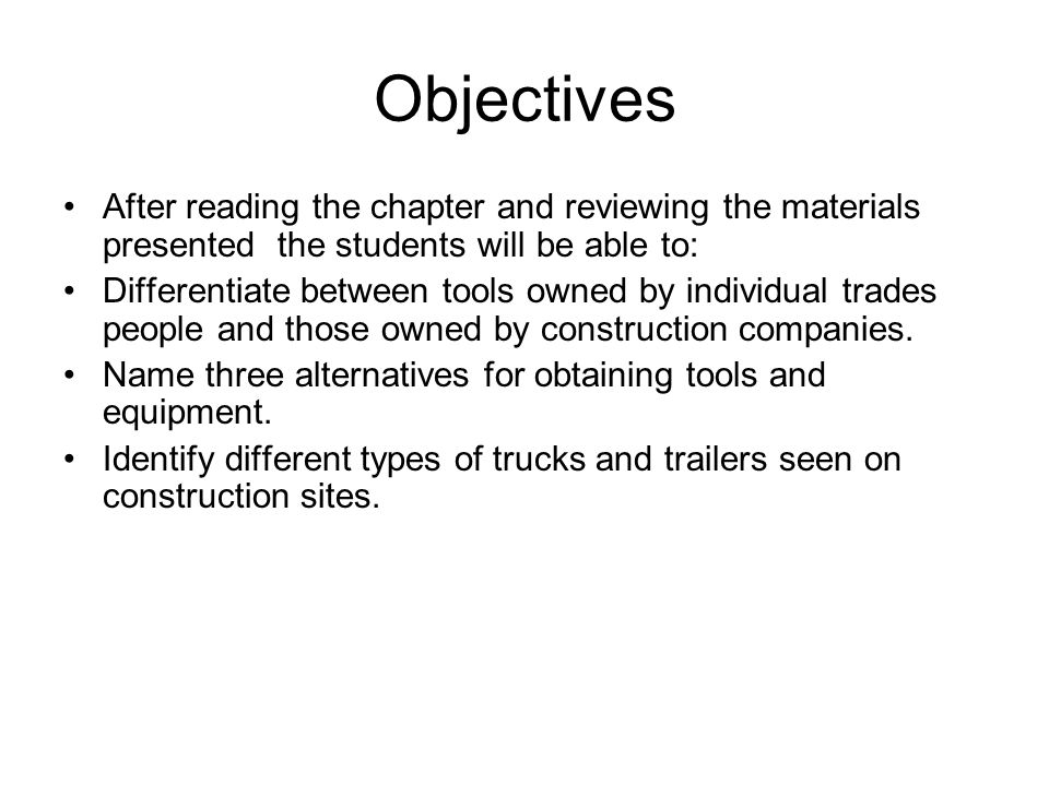 Objectives After reading the chapter and reviewing the materials presented the students will be able to: Differentiate between tools owned by individual trades people and those owned by construction companies.