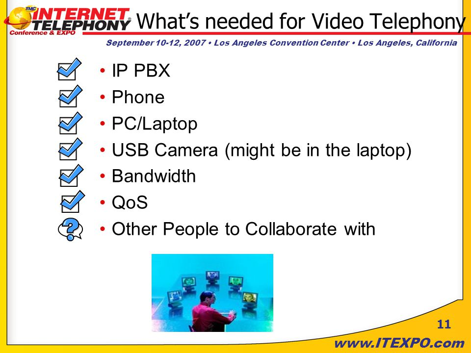 September 10-12, 2007 Los Angeles Convention Center Los Angeles, California   11 What's needed for Video Telephony IP PBX Phone PC/Laptop USB Camera (might be in the laptop) Bandwidth QoS Other People to Collaborate with