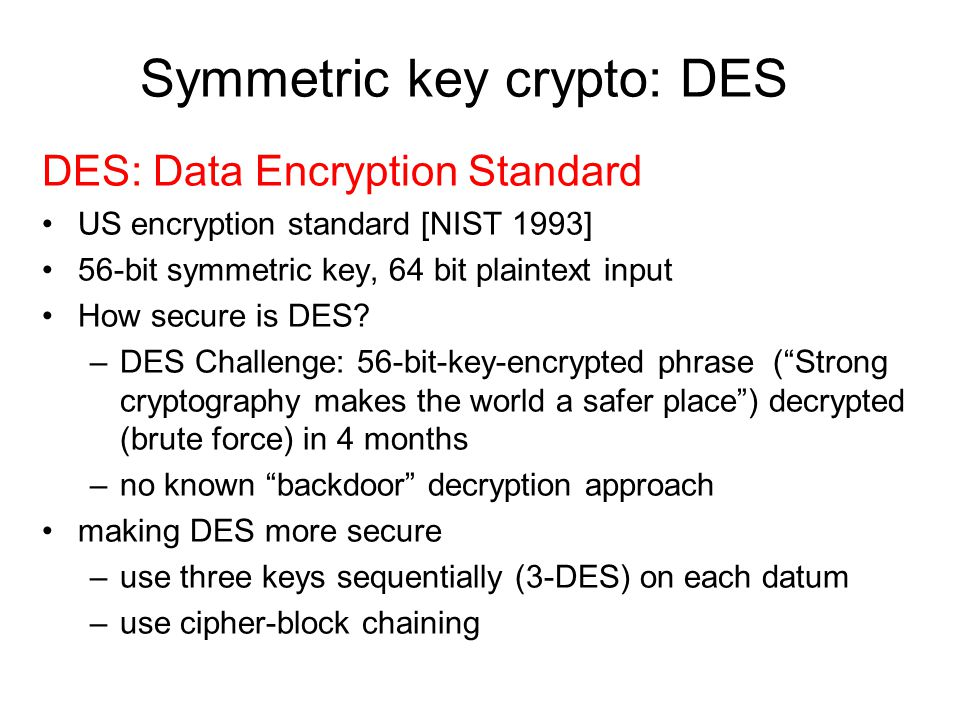 Symmetric key crypto: DES DES: Data Encryption Standard US encryption standard [NIST 1993] 56-bit symmetric key, 64 bit plaintext input How secure is DES.