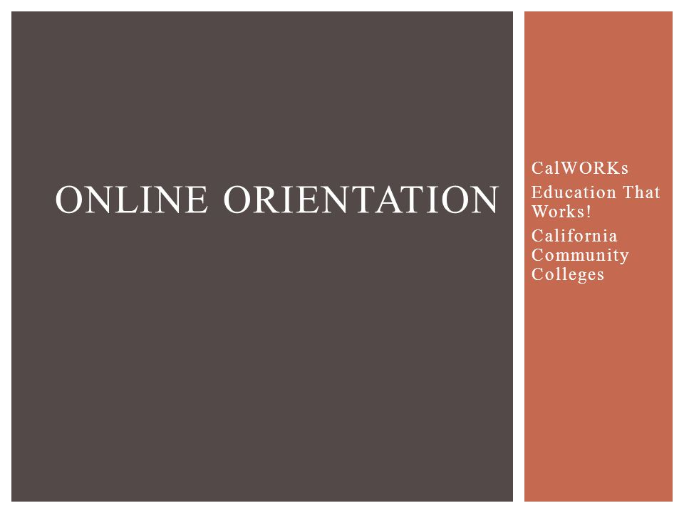 CalWORKs Education That Works! California Community Colleges ONLINE ORIENTATION
