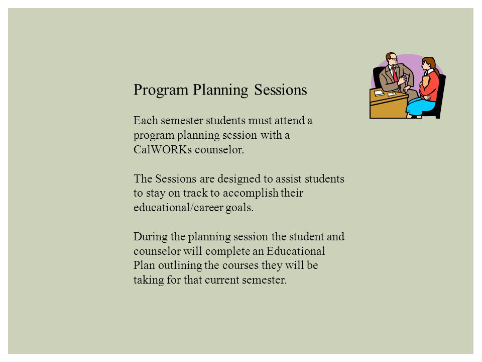 Program Planning Sessions Each semester students must attend a program planning session with a CalWORKs counselor.