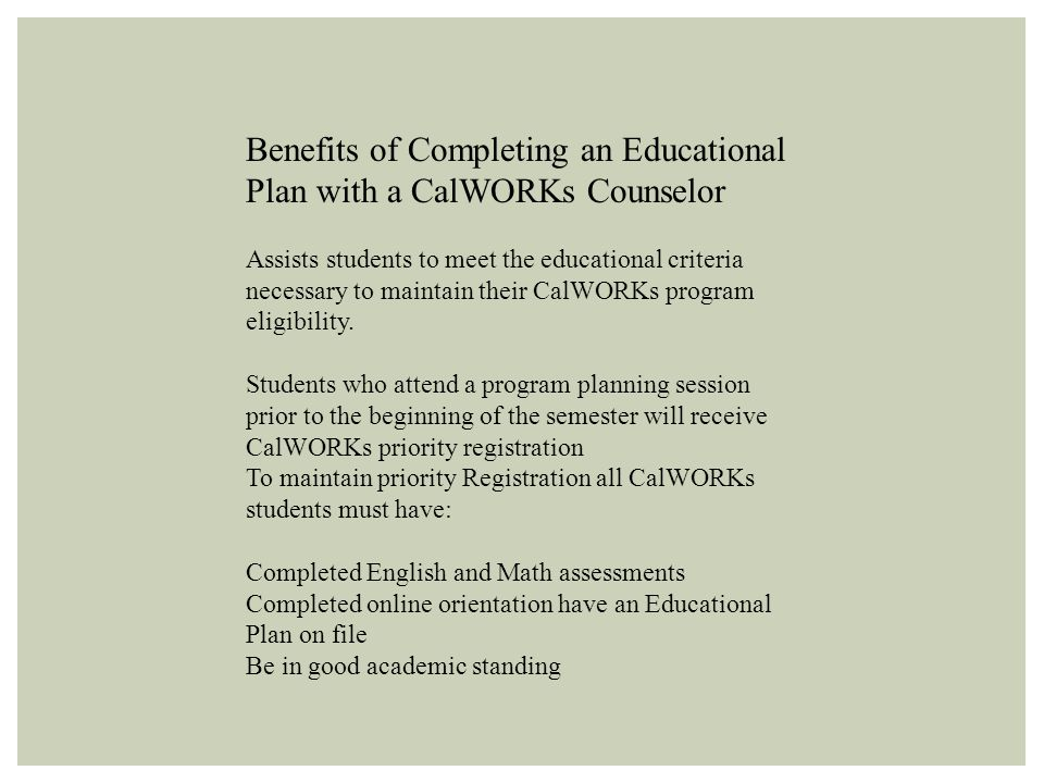 Benefits of Completing an Educational Plan with a CalWORKs Counselor Assists students to meet the educational criteria necessary to maintain their CalWORKs program eligibility.