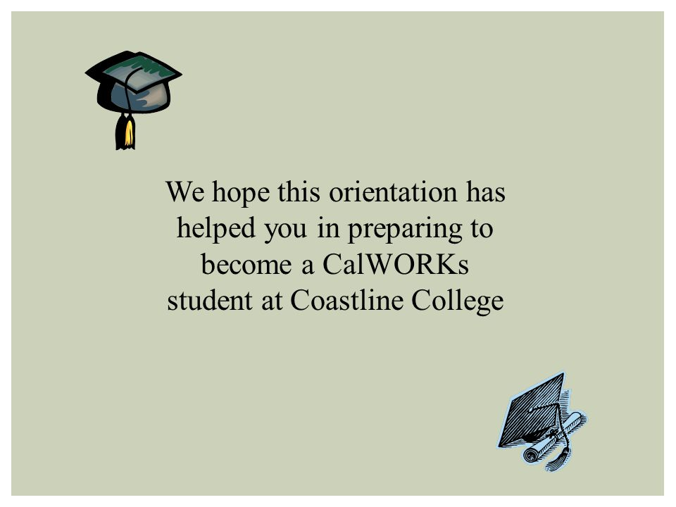 We hope this orientation has helped you in preparing to become a CalWORKs student at Coastline College
