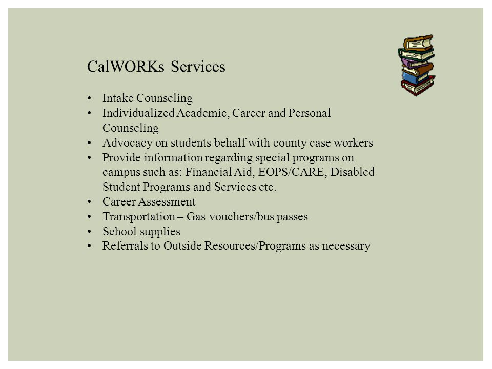CalWORKs Services Intake Counseling Individualized Academic, Career and Personal Counseling Advocacy on students behalf with county case workers Provide information regarding special programs on campus such as: Financial Aid, EOPS/CARE, Disabled Student Programs and Services etc.