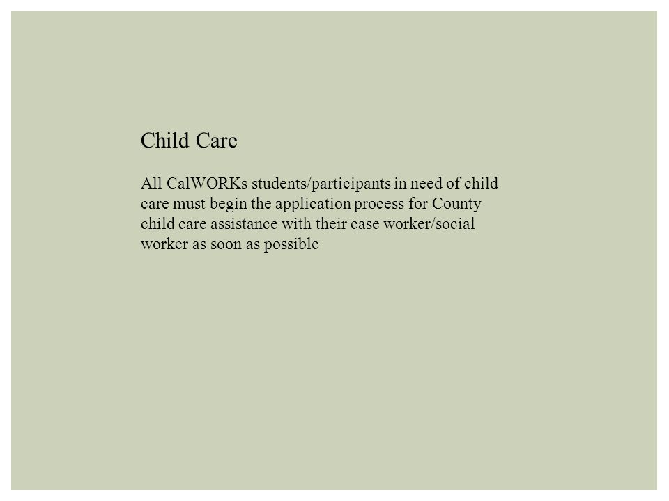Child Care All CalWORKs students/participants in need of child care must begin the application process for County child care assistance with their case worker/social worker as soon as possible
