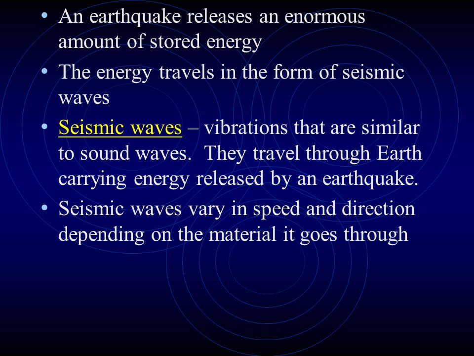 An earthquake releases an enormous amount of stored energy The energy travels in the form of seismic waves Seismic waves – vibrations that are similar to sound waves.