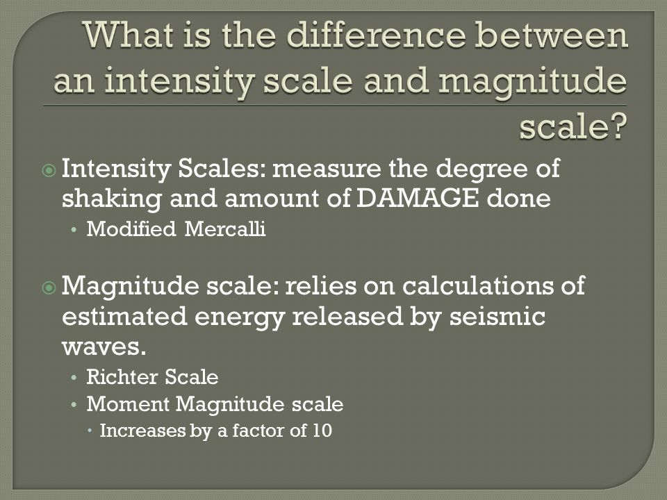  Intensity Scales: measure the degree of shaking and amount of DAMAGE done Modified Mercalli  Magnitude scale: relies on calculations of estimated energy released by seismic waves.
