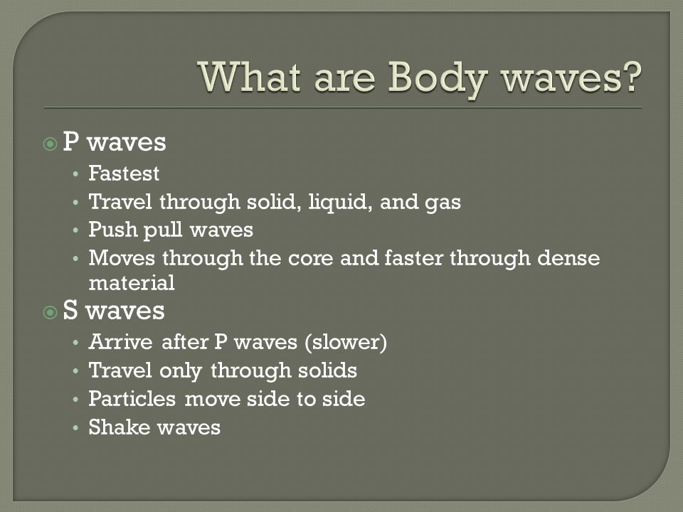  P waves Fastest Travel through solid, liquid, and gas Push pull waves Moves through the core and faster through dense material  S waves Arrive after P waves (slower) Travel only through solids Particles move side to side Shake waves