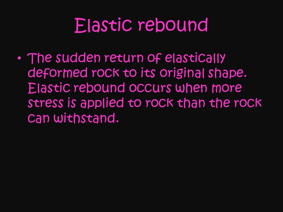 Elastic rebound The sudden return of elastically deformed rock to its original shape.