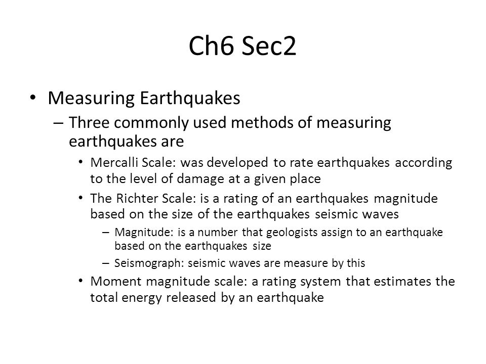 Ch6 Sec2 Measuring Earthquakes – Three commonly used methods of measuring earthquakes are Mercalli Scale: was developed to rate earthquakes according to the level of damage at a given place The Richter Scale: is a rating of an earthquakes magnitude based on the size of the earthquakes seismic waves – Magnitude: is a number that geologists assign to an earthquake based on the earthquakes size – Seismograph: seismic waves are measure by this Moment magnitude scale: a rating system that estimates the total energy released by an earthquake