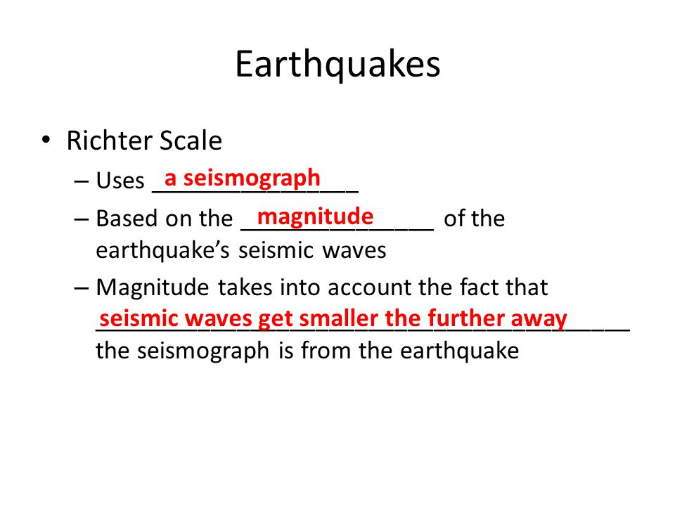 Earthquakes Richter Scale – Uses ________________ – Based on the _______________ of the earthquake's seismic waves – Magnitude takes into account the fact that _________________________________________ the seismograph is from the earthquake a seismograph magnitude seismic waves get smaller the further away
