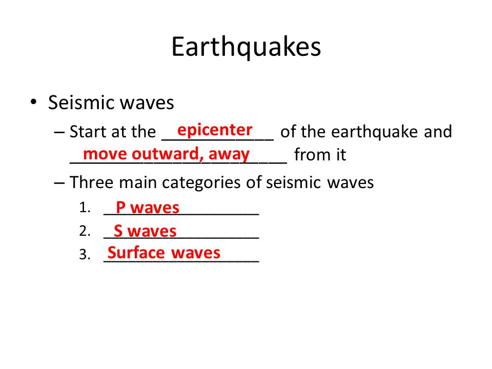 Earthquakes Seismic waves – Start at the ____________ of the earthquake and _______________________ from it – Three main categories of seismic waves 1.___________________ 2.___________________ 3.___________________ epicenter move outward, away P waves S waves Surface waves