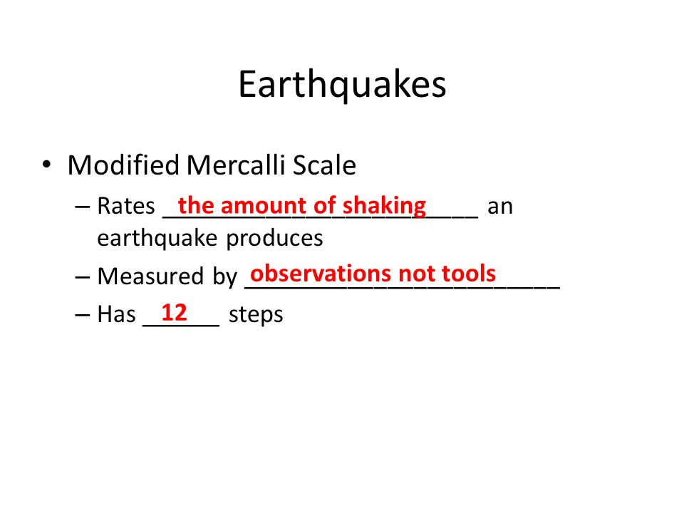 Earthquakes Modified Mercalli Scale – Rates ________________________ an earthquake produces – Measured by ________________________ – Has ______ steps the amount of shaking observations not tools 12