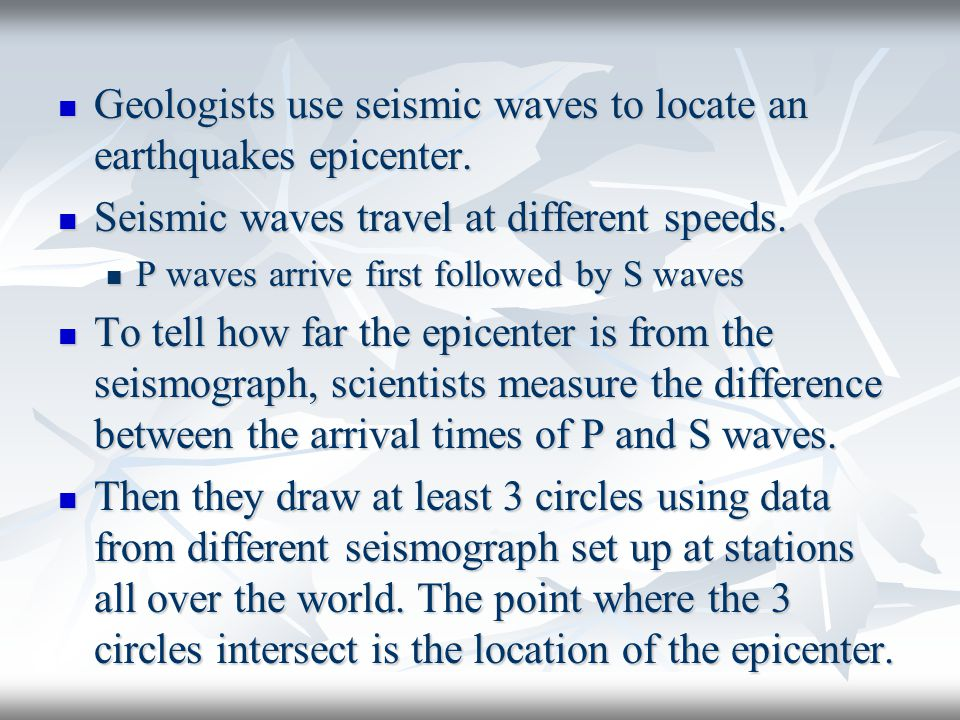 Geologists use seismic waves to locate an earthquakes epicenter.