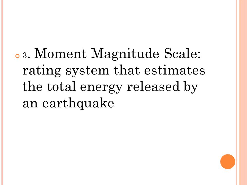 3. Moment Magnitude Scale: rating system that estimates the total energy released by an earthquake