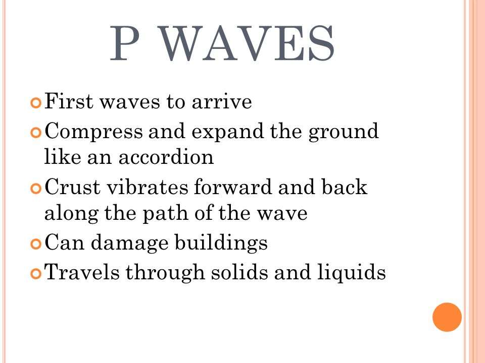 P WAVES First waves to arrive Compress and expand the ground like an accordion Crust vibrates forward and back along the path of the wave Can damage buildings Travels through solids and liquids