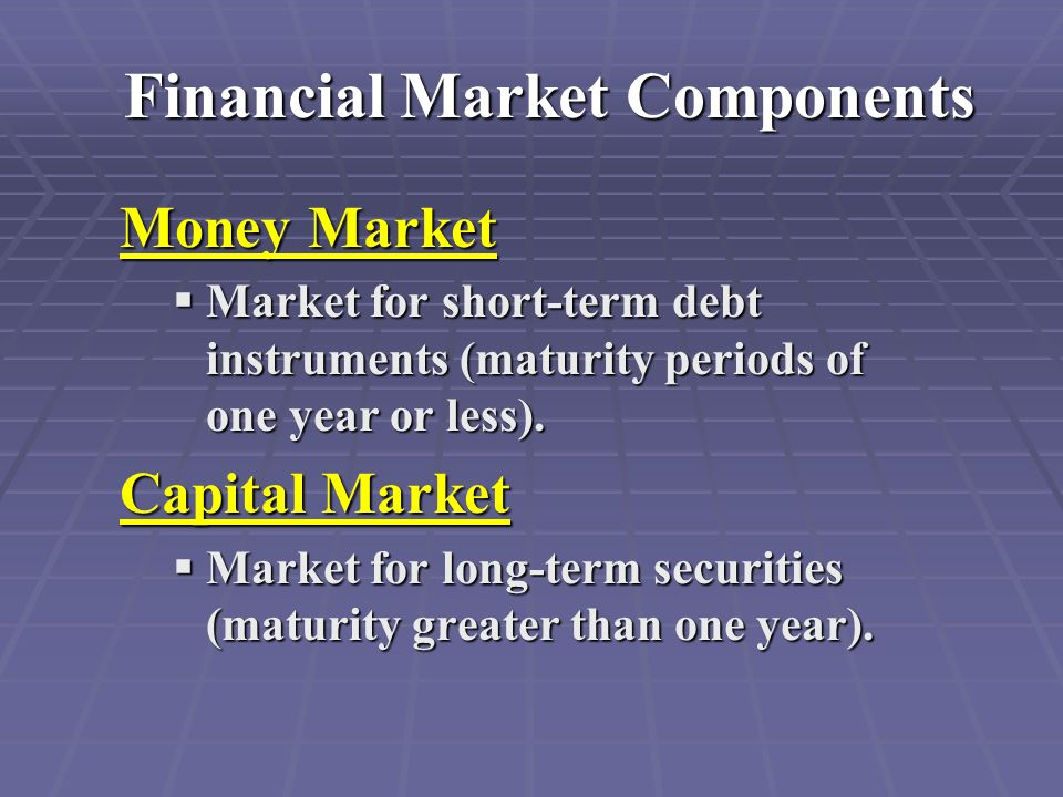 Financial Market Components Money Market  Market for short-term debt instruments (maturity periods of one year or less).