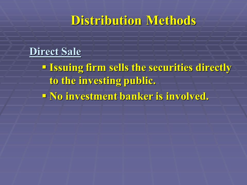 Distribution Methods Direct Sale  Issuing firm sells the securities directly to the investing public.