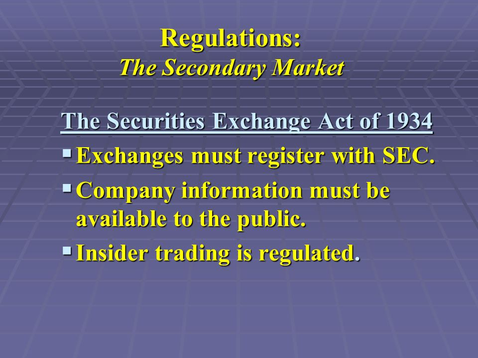 Regulations: The Secondary Market The Securities Exchange Act of 1934  Exchanges must register with SEC.