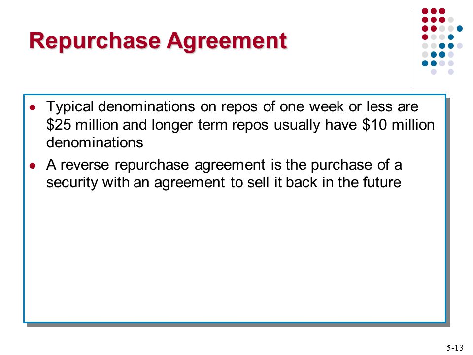 5-13 Repurchase Agreement Typical denominations on repos of one week or less are $25 million and longer term repos usually have $10 million denominations A reverse repurchase agreement is the purchase of a security with an agreement to sell it back in the future Typical denominations on repos of one week or less are $25 million and longer term repos usually have $10 million denominations A reverse repurchase agreement is the purchase of a security with an agreement to sell it back in the future