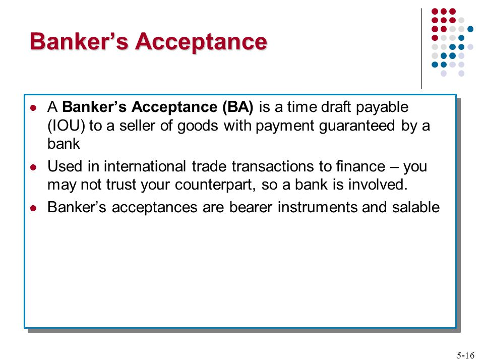 5-16 Banker's Acceptance A Banker's Acceptance (BA) is a time draft payable (IOU) to a seller of goods with payment guaranteed by a bank Used in international trade transactions to finance – you may not trust your counterpart, so a bank is involved.