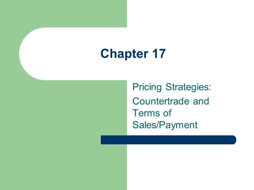 Chapter 17 Pricing Strategies: Countertrade and Terms of Sales/Payment