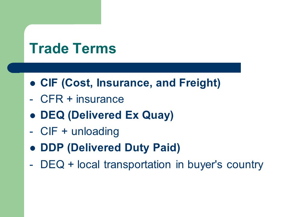 Trade Terms CIF (Cost, Insurance, and Freight) -CFR + insurance DEQ (Delivered Ex Quay) -CIF + unloading DDP (Delivered Duty Paid) -DEQ + local transportation in buyer s country