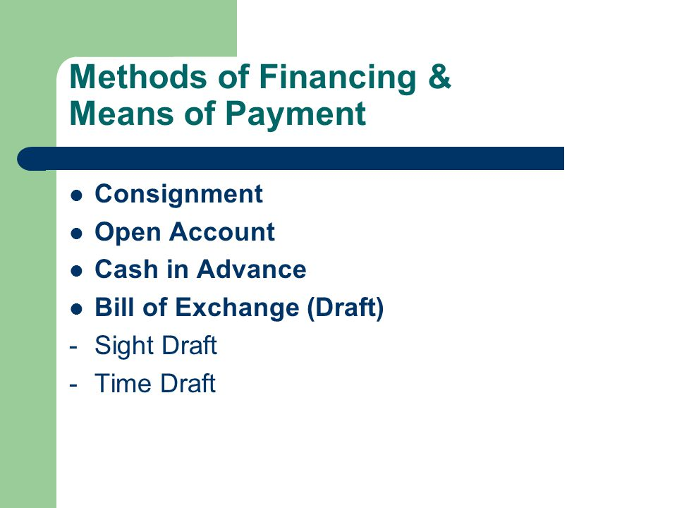 Methods of Financing & Means of Payment Consignment Open Account Cash in Advance Bill of Exchange (Draft) -Sight Draft -Time Draft