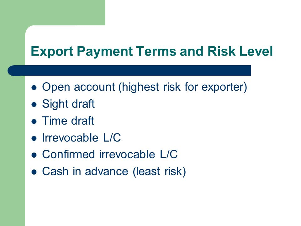 Export Payment Terms and Risk Level Open account (highest risk for exporter) Sight draft Time draft Irrevocable L/C Confirmed irrevocable L/C Cash in advance (least risk)