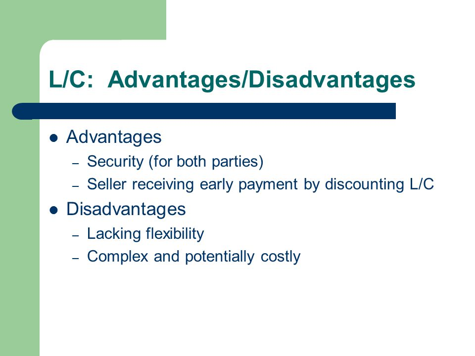 L/C: Advantages/Disadvantages Advantages – Security (for both parties) – Seller receiving early payment by discounting L/C Disadvantages – Lacking flexibility – Complex and potentially costly