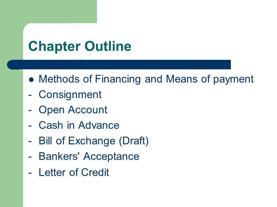 Chapter Outline Methods of Financing and Means of payment -Consignment -Open Account -Cash in Advance -Bill of Exchange (Draft) -Bankers Acceptance -Letter of Credit